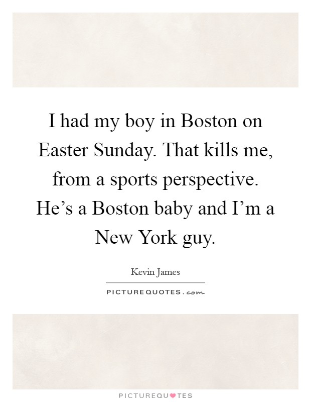I had my boy in Boston on Easter Sunday. That kills me, from a sports perspective. He's a Boston baby and I'm a New York guy Picture Quote #1