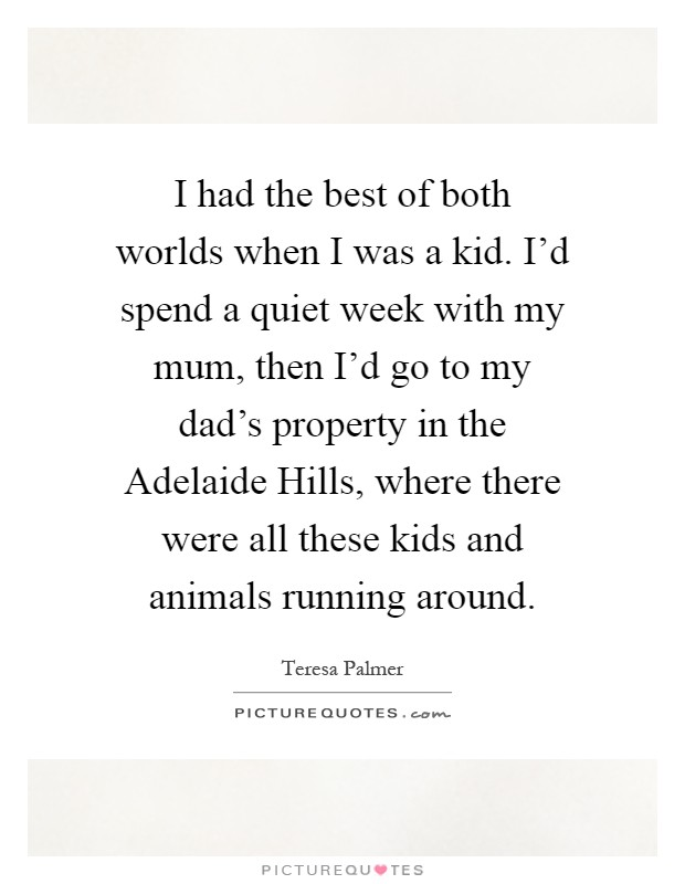 I had the best of both worlds when I was a kid. I'd spend a quiet week with my mum, then I'd go to my dad's property in the Adelaide Hills, where there were all these kids and animals running around Picture Quote #1