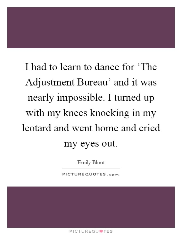 I had to learn to dance for 'The Adjustment Bureau' and it was nearly impossible. I turned up with my knees knocking in my leotard and went home and cried my eyes out Picture Quote #1