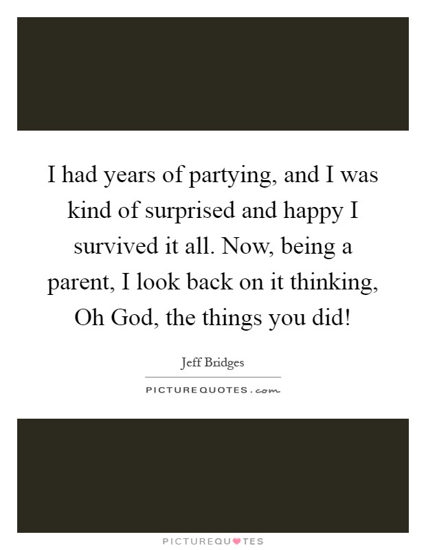 I had years of partying, and I was kind of surprised and happy I survived it all. Now, being a parent, I look back on it thinking, Oh God, the things you did! Picture Quote #1