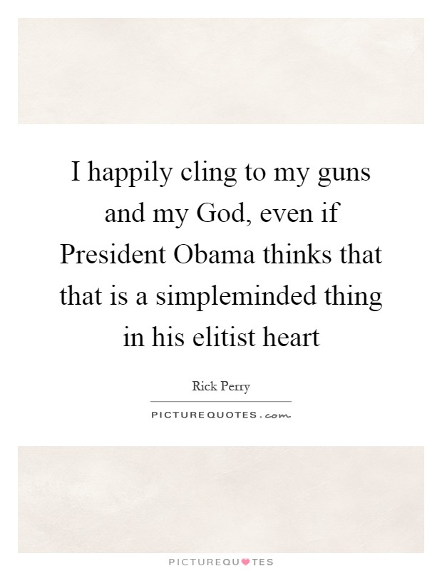 I happily cling to my guns and my God, even if President Obama thinks that that is a simpleminded thing in his elitist heart Picture Quote #1