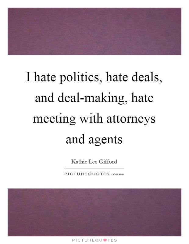 I hate politics, hate deals, and deal-making, hate meeting with attorneys and agents Picture Quote #1