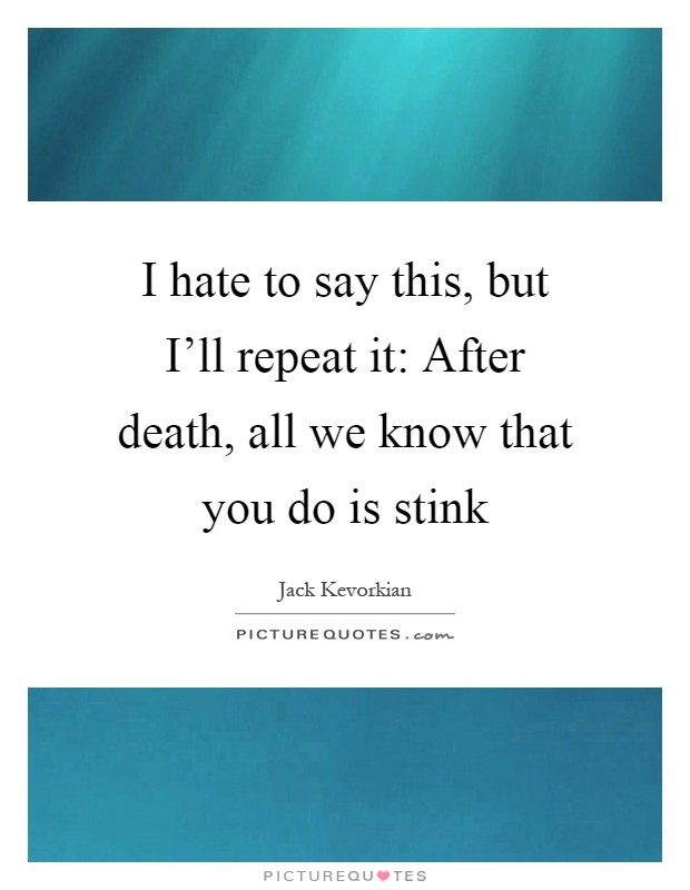 I hate to say this, but I'll repeat it: After death, all we know that you do is stink Picture Quote #1