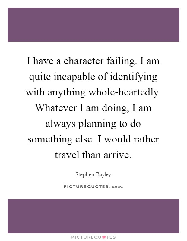 I have a character failing. I am quite incapable of identifying with anything whole-heartedly. Whatever I am doing, I am always planning to do something else. I would rather travel than arrive Picture Quote #1