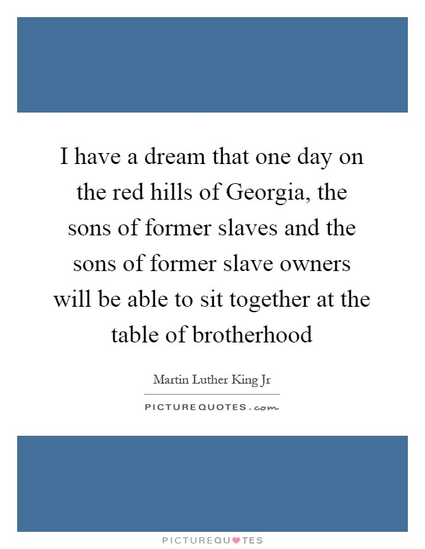 I have a dream that one day on the red hills of Georgia, the sons of former slaves and the sons of former slave owners will be able to sit together at the table of brotherhood Picture Quote #1