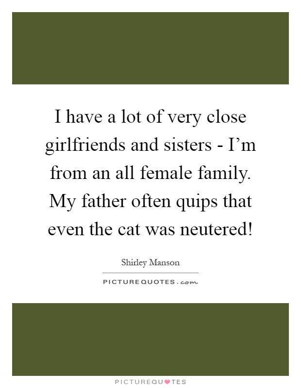 I have a lot of very close girlfriends and sisters - I'm from an all female family. My father often quips that even the cat was neutered! Picture Quote #1