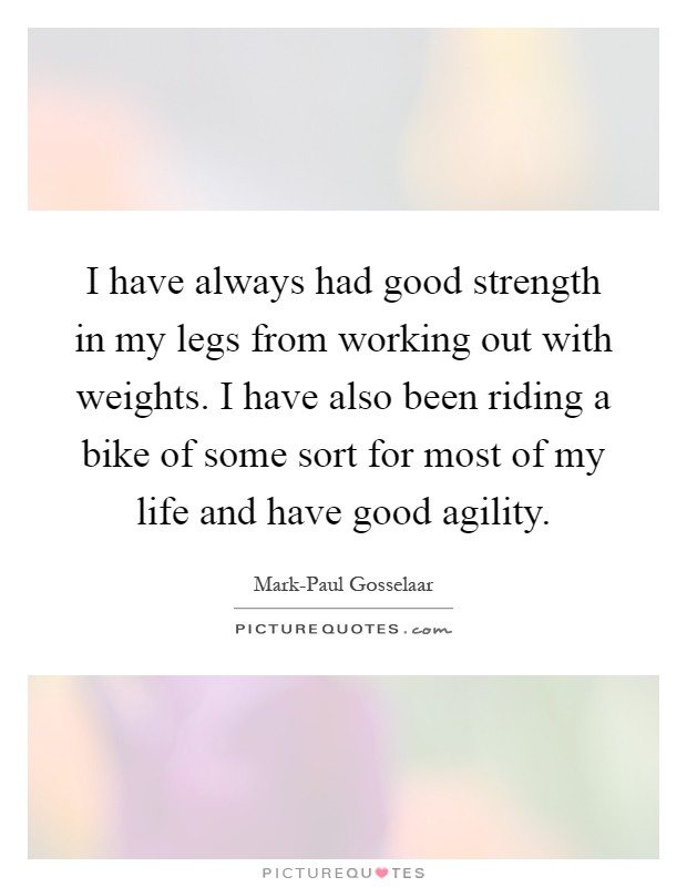 I have always had good strength in my legs from working out with weights. I have also been riding a bike of some sort for most of my life and have good agility Picture Quote #1