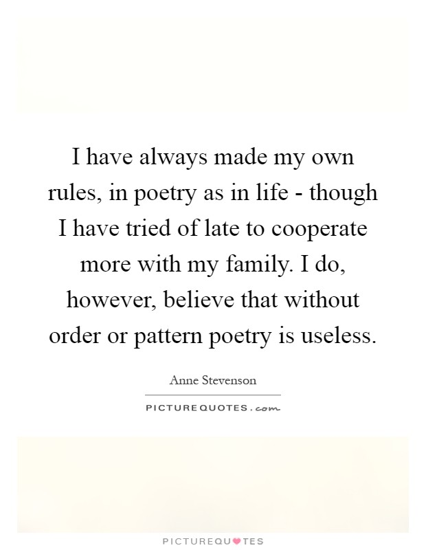 I have always made my own rules, in poetry as in life - though I have tried of late to cooperate more with my family. I do, however, believe that without order or pattern poetry is useless Picture Quote #1