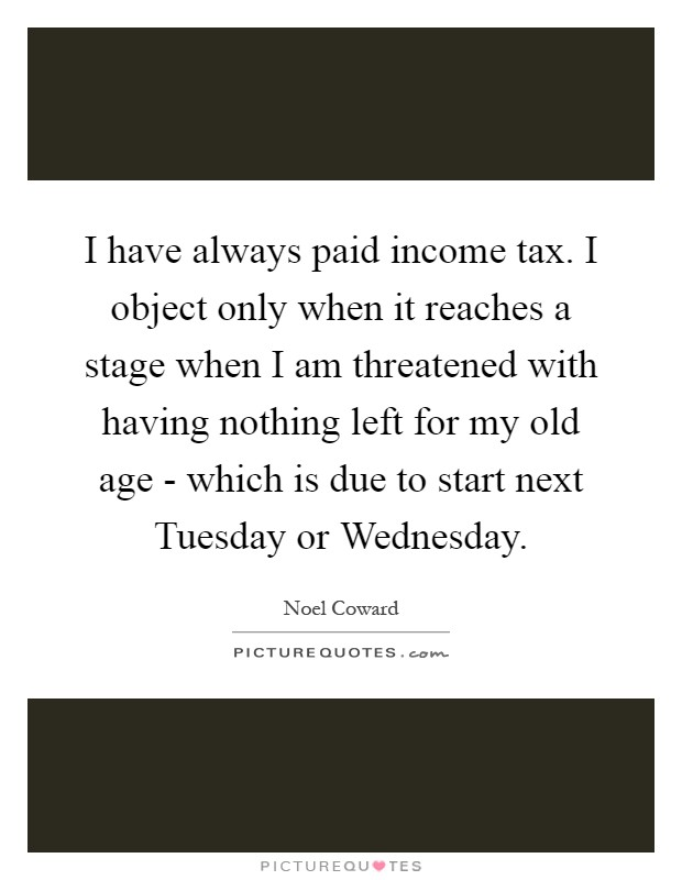I have always paid income tax. I object only when it reaches a stage when I am threatened with having nothing left for my old age - which is due to start next Tuesday or Wednesday Picture Quote #1