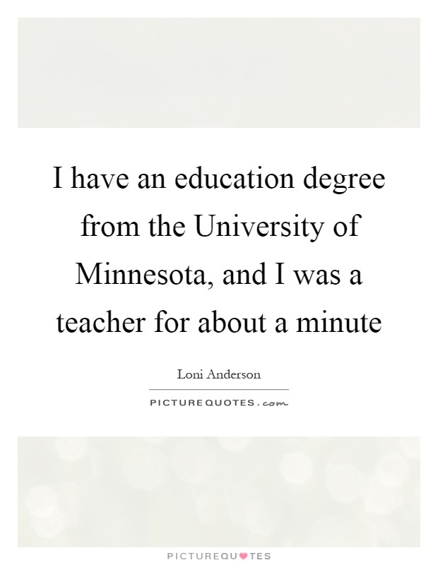 I have an education degree from the University of Minnesota, and I was a teacher for about a minute Picture Quote #1