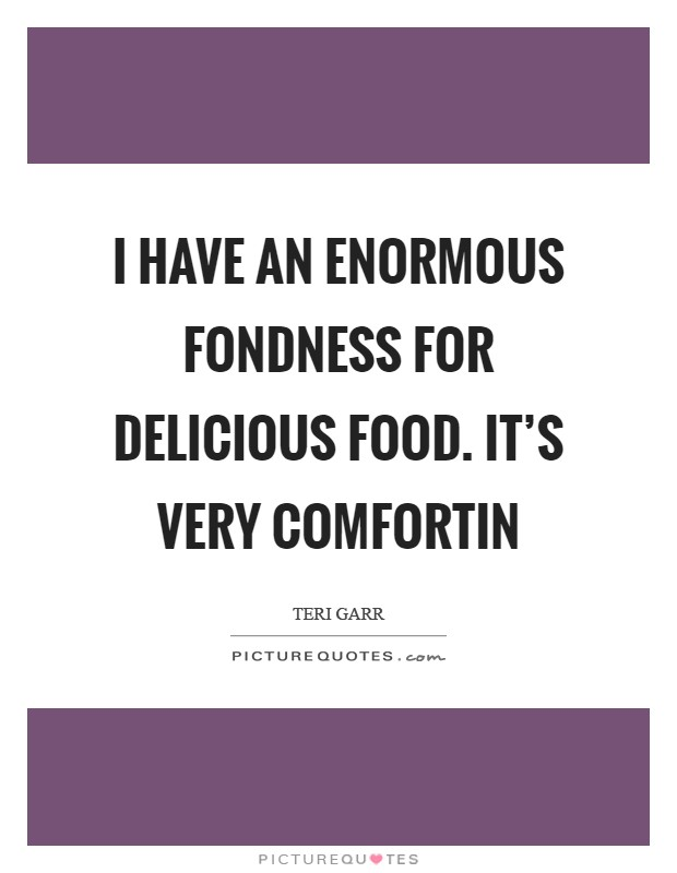 I have an enormous fondness for delicious food. It's very comfortin Picture Quote #1
