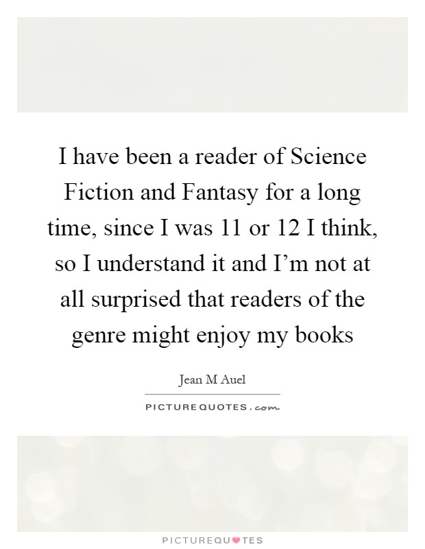 I have been a reader of Science Fiction and Fantasy for a long time, since I was 11 or 12 I think, so I understand it and I'm not at all surprised that readers of the genre might enjoy my books Picture Quote #1
