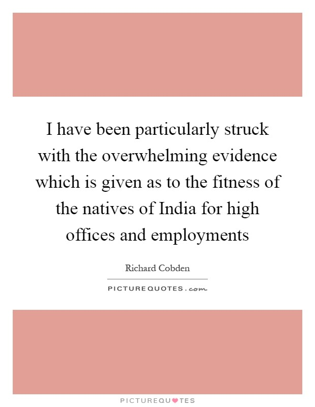 I have been particularly struck with the overwhelming evidence which is given as to the fitness of the natives of India for high offices and employments Picture Quote #1