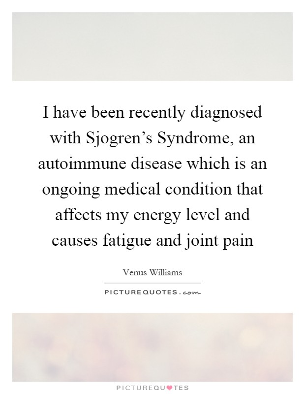 I have been recently diagnosed with Sjogren's Syndrome, an autoimmune disease which is an ongoing medical condition that affects my energy level and causes fatigue and joint pain Picture Quote #1