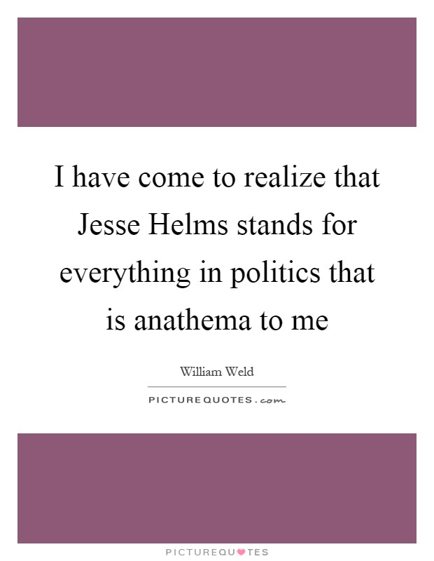 I have come to realize that Jesse Helms stands for everything in politics that is anathema to me Picture Quote #1
