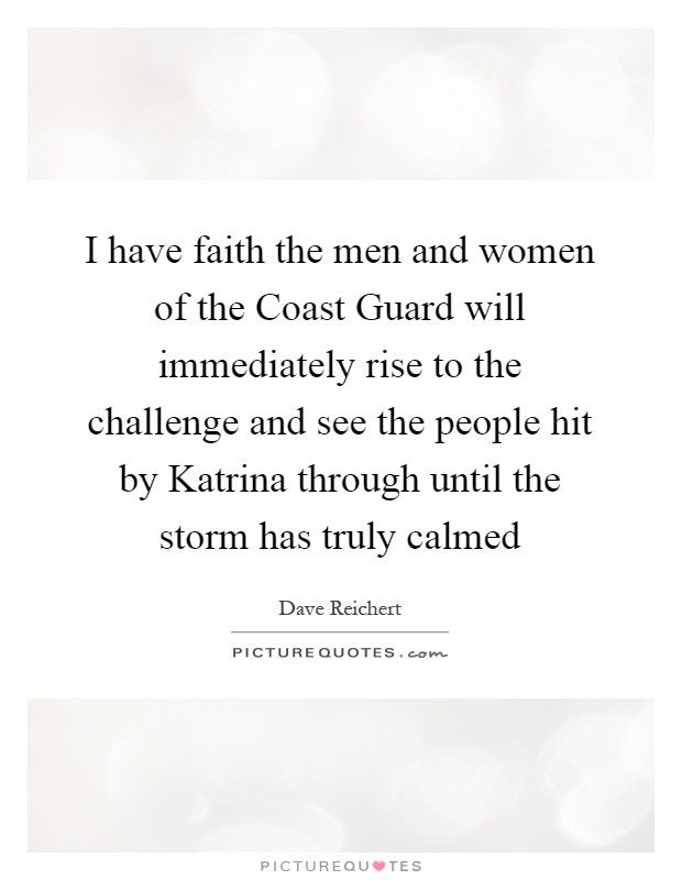 I have faith the men and women of the Coast Guard will immediately rise to the challenge and see the people hit by Katrina through until the storm has truly calmed Picture Quote #1