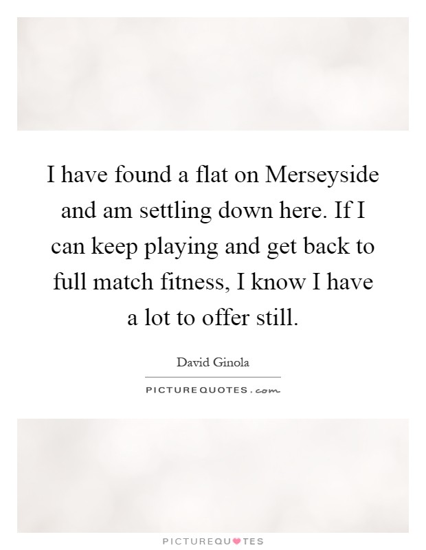I have found a flat on Merseyside and am settling down here. If I can keep playing and get back to full match fitness, I know I have a lot to offer still Picture Quote #1