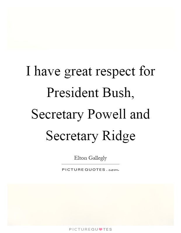 I have great respect for President Bush, Secretary Powell and Secretary Ridge Picture Quote #1