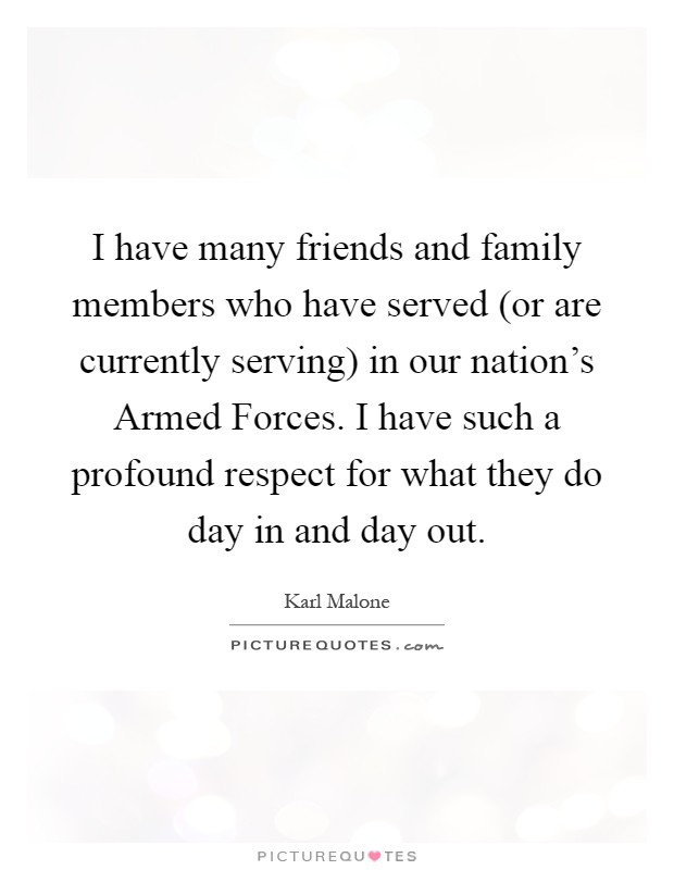 I have many friends and family members who have served (or are currently serving) in our nation's Armed Forces. I have such a profound respect for what they do day in and day out Picture Quote #1