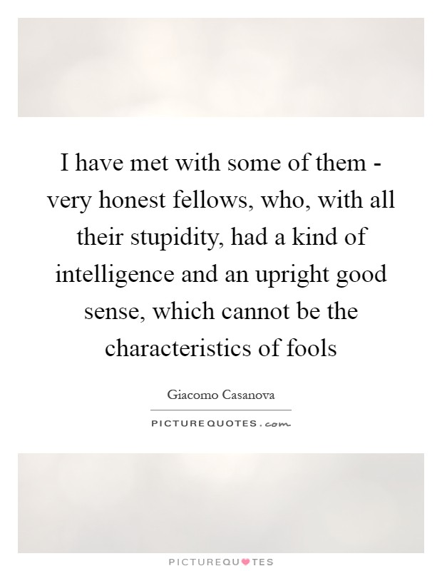 I have met with some of them - very honest fellows, who, with all their stupidity, had a kind of intelligence and an upright good sense, which cannot be the characteristics of fools Picture Quote #1