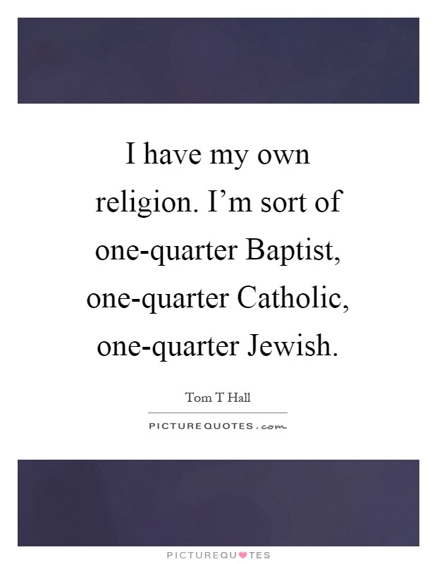 I have my own religion. I'm sort of one-quarter Baptist, one-quarter Catholic, one-quarter Jewish Picture Quote #1