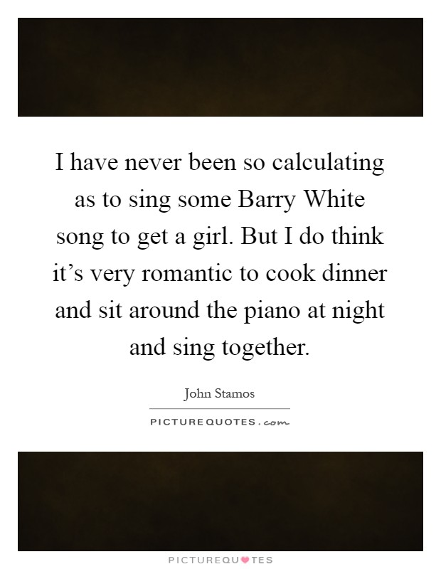 I have never been so calculating as to sing some Barry White song to get a girl. But I do think it's very romantic to cook dinner and sit around the piano at night and sing together Picture Quote #1
