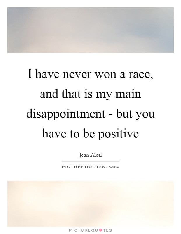 I have never won a race, and that is my main disappointment - but you have to be positive Picture Quote #1