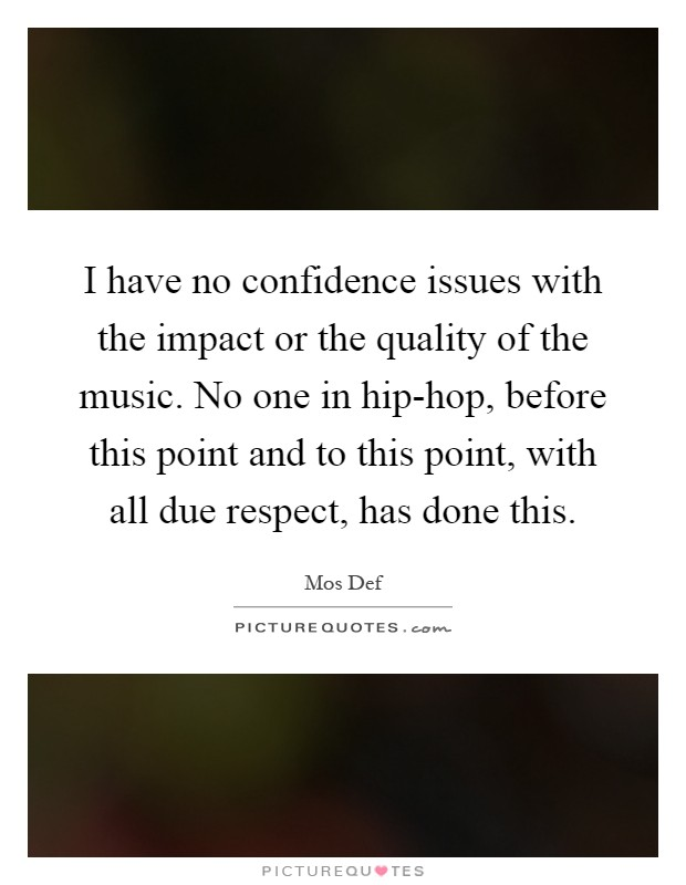 I have no confidence issues with the impact or the quality of the music. No one in hip-hop, before this point and to this point, with all due respect, has done this Picture Quote #1