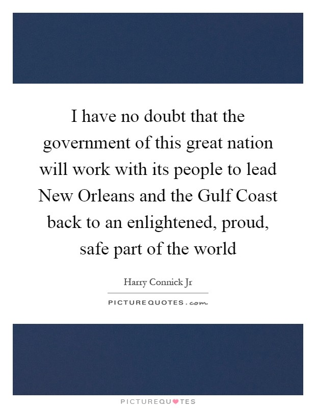 I have no doubt that the government of this great nation will work with its people to lead New Orleans and the Gulf Coast back to an enlightened, proud, safe part of the world Picture Quote #1