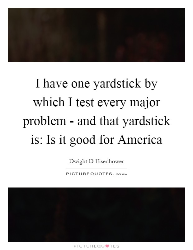 I have one yardstick by which I test every major problem - and that yardstick is: Is it good for America Picture Quote #1