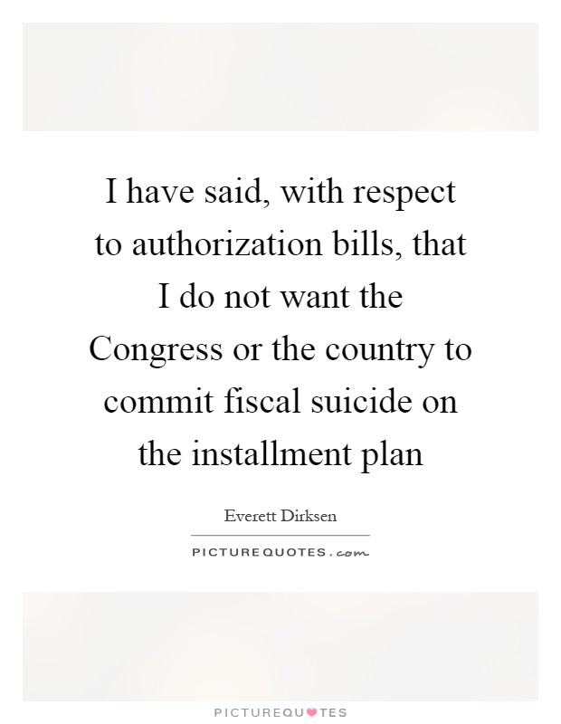 I have said, with respect to authorization bills, that I do not want the Congress or the country to commit fiscal suicide on the installment plan Picture Quote #1