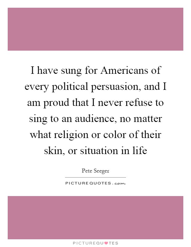 I have sung for Americans of every political persuasion, and I am proud that I never refuse to sing to an audience, no matter what religion or color of their skin, or situation in life Picture Quote #1