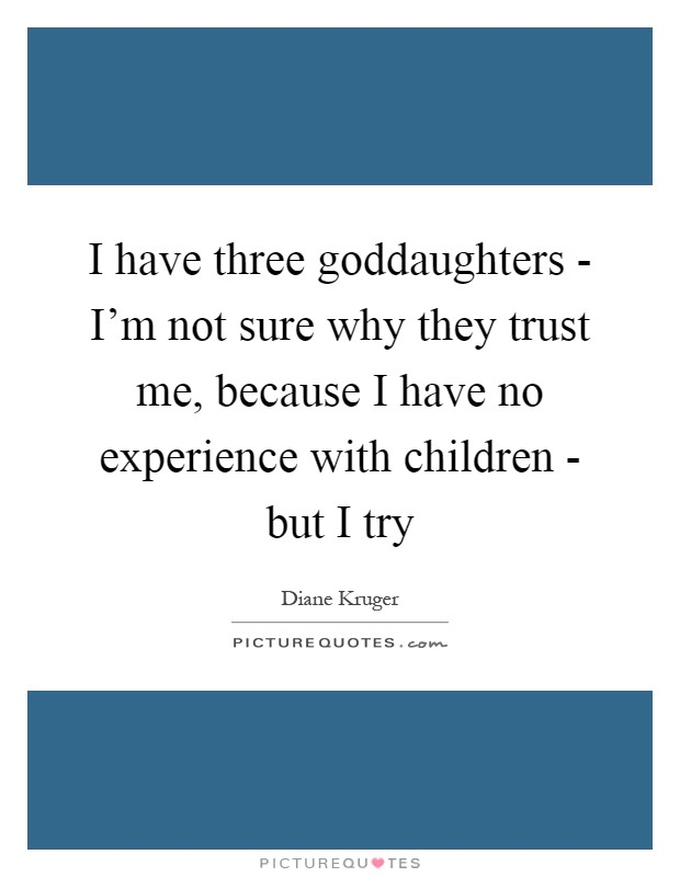 I have three goddaughters - I'm not sure why they trust me, because I have no experience with children - but I try Picture Quote #1