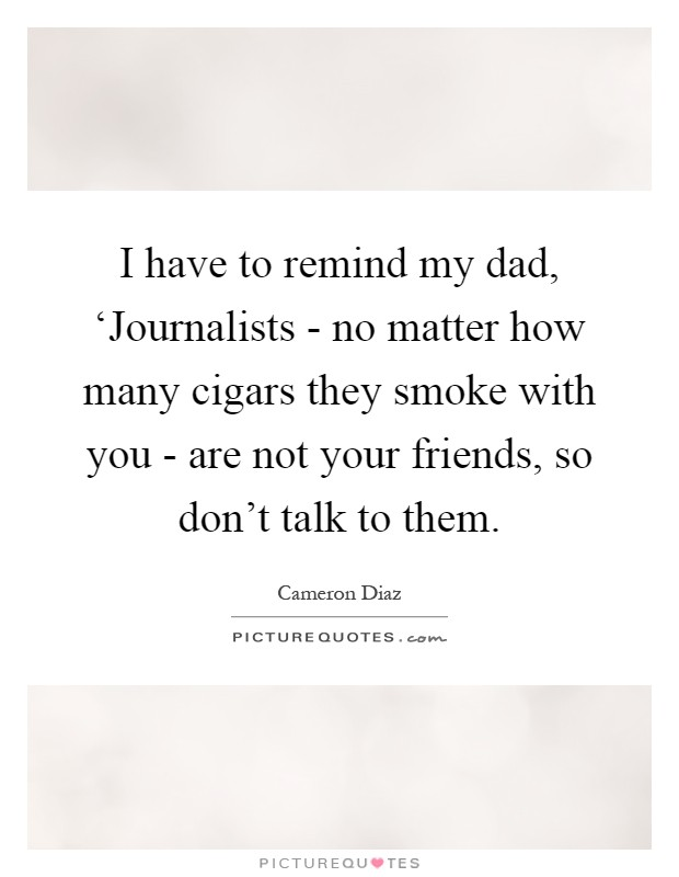 I have to remind my dad, 'Journalists - no matter how many cigars they smoke with you - are not your friends, so don't talk to them Picture Quote #1