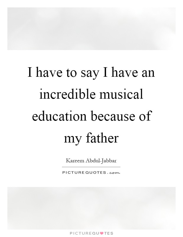 I have to say I have an incredible musical education because of my father Picture Quote #1