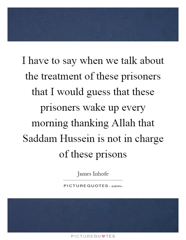 I have to say when we talk about the treatment of these prisoners that I would guess that these prisoners wake up every morning thanking Allah that Saddam Hussein is not in charge of these prisons Picture Quote #1