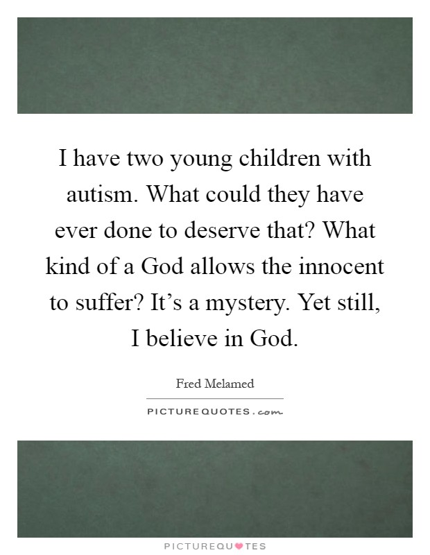 I have two young children with autism. What could they have ever done to deserve that? What kind of a God allows the innocent to suffer? It's a mystery. Yet still, I believe in God Picture Quote #1