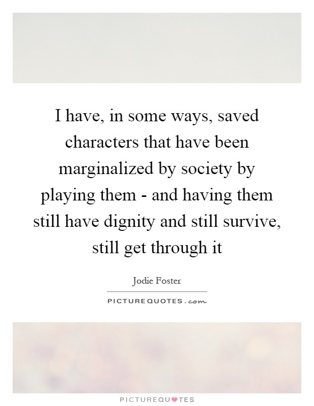 I have, in some ways, saved characters that have been marginalized by society by playing them - and having them still have dignity and still survive, still get through it Picture Quote #1