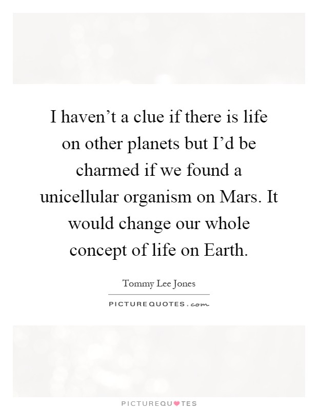 I haven't a clue if there is life on other planets but I'd be charmed if we found a unicellular organism on Mars. It would change our whole concept of life on Earth Picture Quote #1