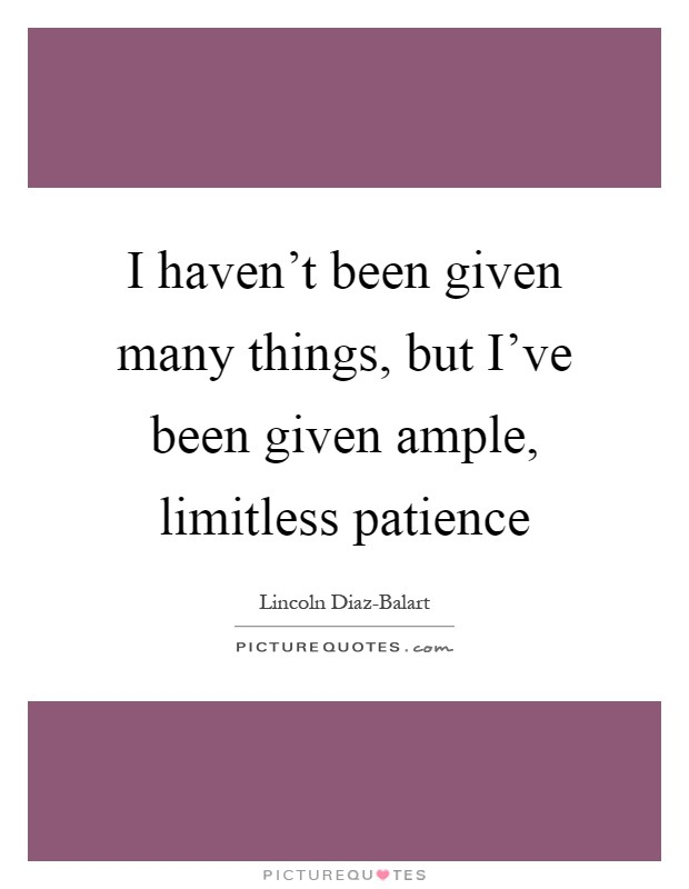 I haven't been given many things, but I've been given ample, limitless patience Picture Quote #1
