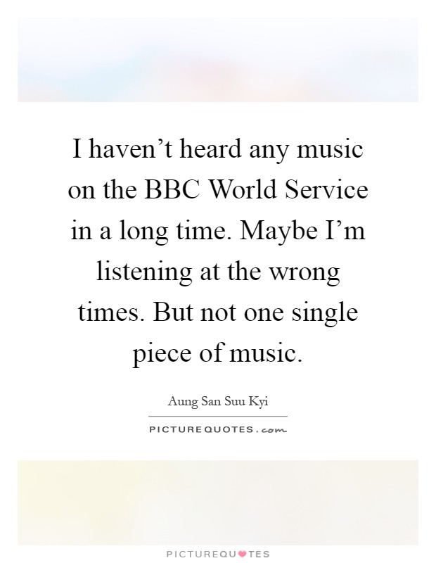 I haven't heard any music on the BBC World Service in a long time. Maybe I'm listening at the wrong times. But not one single piece of music Picture Quote #1