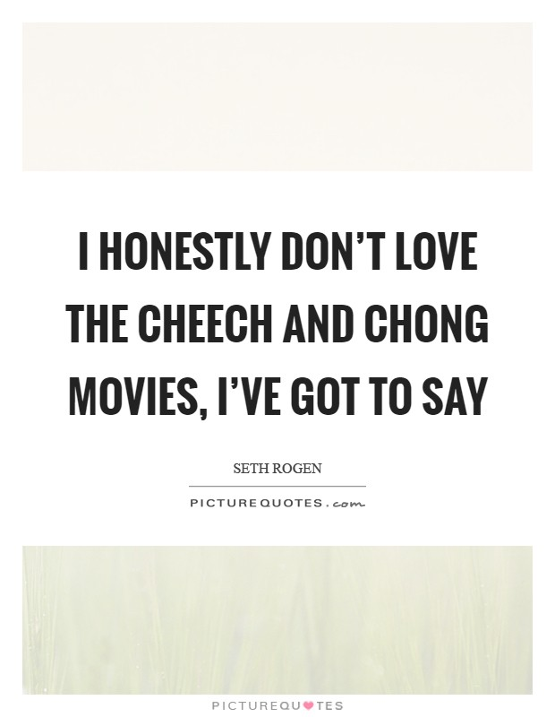 I honestly don't love the Cheech and Chong movies, I've got to say Picture Quote #1