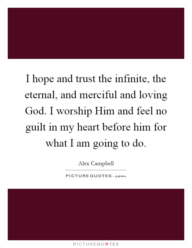 I hope and trust the infinite, the eternal, and merciful and loving God. I worship Him and feel no guilt in my heart before him for what I am going to do Picture Quote #1