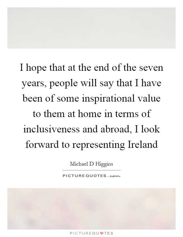 I hope that at the end of the seven years, people will say that I have been of some inspirational value to them at home in terms of inclusiveness and abroad, I look forward to representing Ireland Picture Quote #1