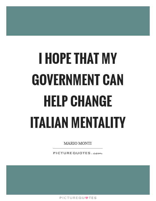 I hope that my government can help change Italian mentality Picture Quote #1