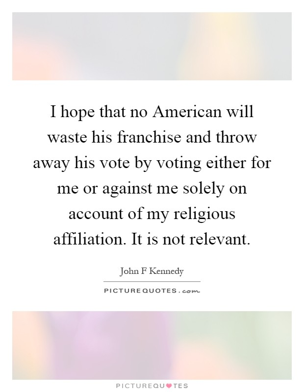 I hope that no American will waste his franchise and throw away his vote by voting either for me or against me solely on account of my religious affiliation. It is not relevant Picture Quote #1