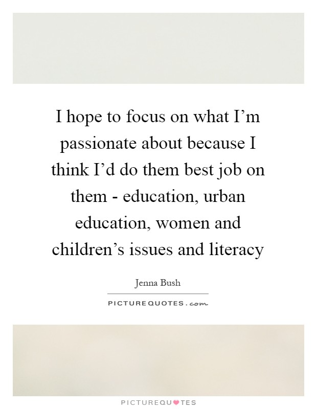 I hope to focus on what I'm passionate about because I think I'd do them best job on them - education, urban education, women and children's issues and literacy Picture Quote #1