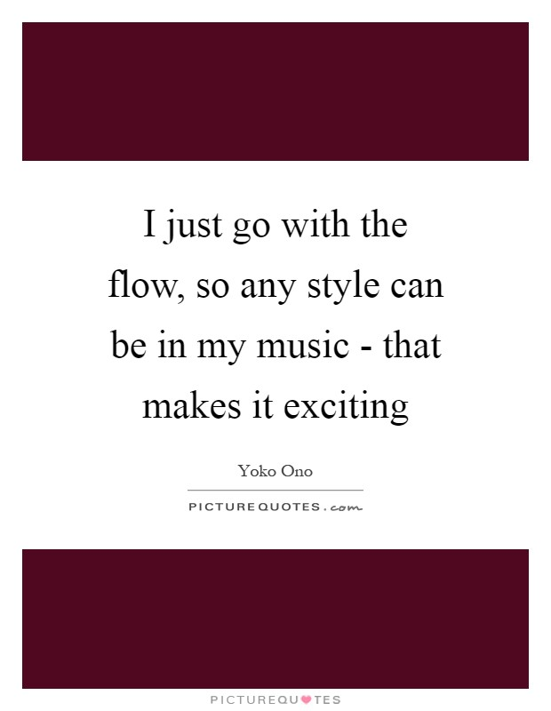 I just go with the flow, so any style can be in my music - that makes it exciting Picture Quote #1