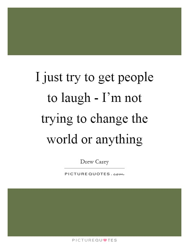 I just try to get people to laugh - I'm not trying to change the world or anything Picture Quote #1