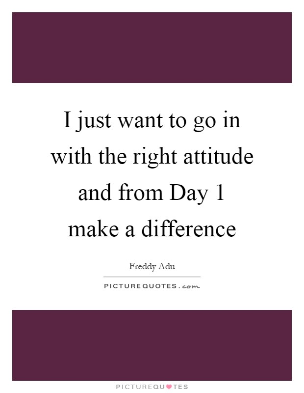 I just want to go in with the right attitude and from Day 1 make a difference Picture Quote #1